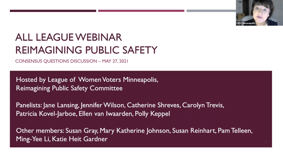 first slide from All League Webinar Reiminaging Public Safety consensus questions discussion - May 27, 2021. Hosted by League of Women Voters Minneapolis, Reimagining Public Safety Committee. Panelists: Jane Lansing, Jennifer Wilson, Catherine SHreves, Carolyn Trevis, Patricia Kovel-Jarboe, Ellen van Iwaarden, Polly Keppel. Other members: Susan Gray, Mary Katherine Johnson, Susan Reinhart, Pam Telleen, Ming-Yee Li, Katie Heit Gardner. Text is dark maroon on white, or white on dark maroon. In the top right corner is a photo of a woman wearing a dark blazer and golden earrings ; the label for this person says LWV Minneapolis.